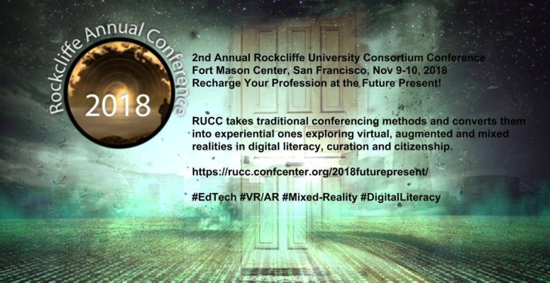 Rockliffe Annual Conference 2018 - 2nd Annual Rockliffe University Consortium Conference, Fort Mason Center, San Francisco, Nov 9-10, 2018, Recharge Your Profession at the Future Present - RUCC takes traditional conferencing methods and converts them into experiential ones exploring virtual, augmented and mixed realities in digital literacy, curation and citizenship. https://rucc.confcenter.org/2018futurepresent/ - #EdTech #VR/AR #Mixed-Reality #DigitalLiteracy
